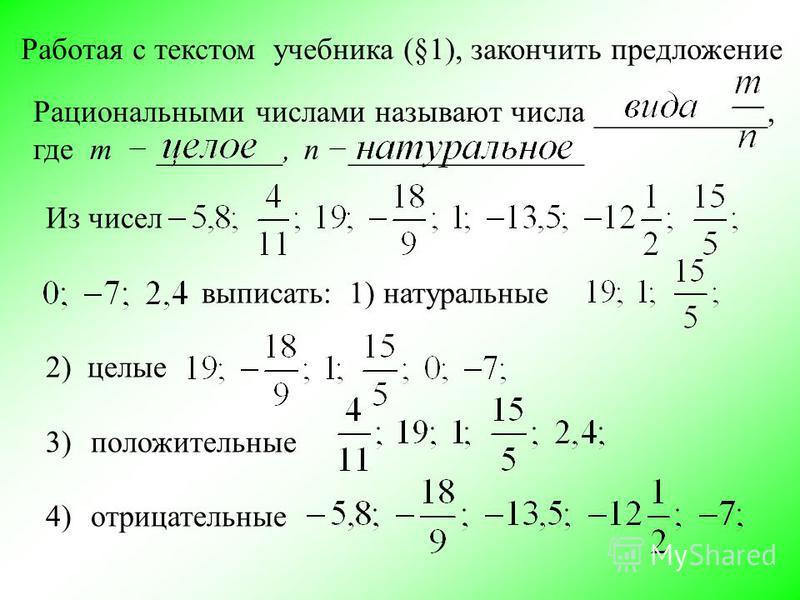 Рациональными числами называют числа ___________, где m ________, n _______________ Работая с текстом учебника (§1), закончить предложение Из чисел выписать: 1) натуральные 2) целые 3)положительные 4)отрицательные