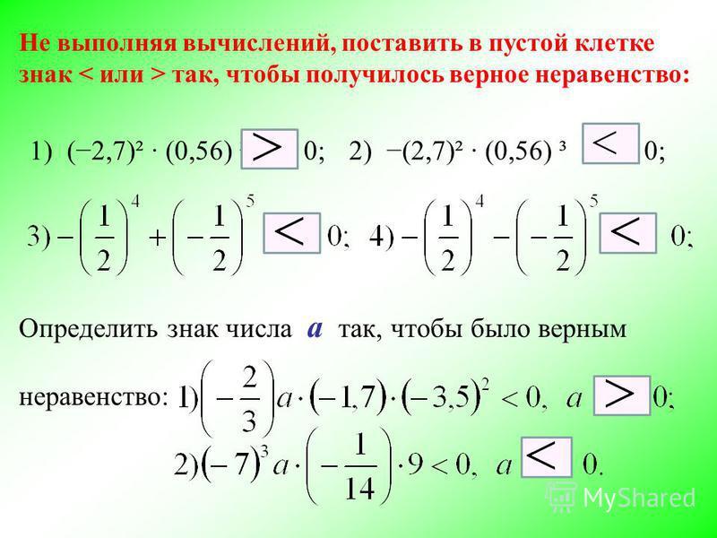 Не выполняя вычислений, поставить в пустой клетке знак так, чтобы получилось верное неравенство: 1) (2,7)² (0,56) ³ 0;2) (2,7)² (0,56) ³ 0; Определить знак числа a так, чтобы было верным неравенство: