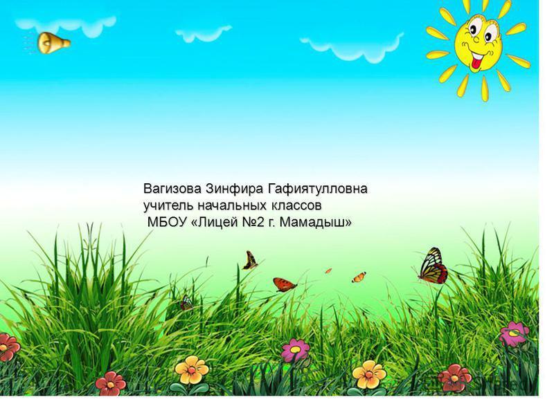 Вагизова Зинфира Гафиятулловна учитель начальных классов МБОУ «Лицей 2 г. Мамадыш» МБОУ «Лицей 2 г. Мамадыш»