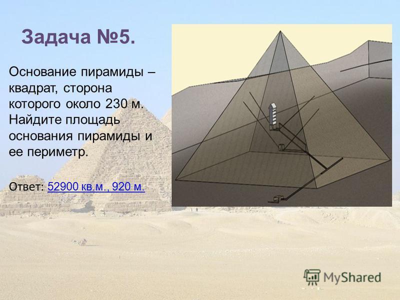 Задача 5. Основание пирамиды – квадрат, сторона которого около 230 м. Найдите площадь основания пирамиды и ее периметр. Ответ: 52900 кв.м., 920 м. 52900 кв.м., 920 м.