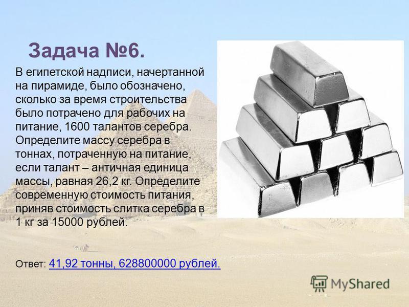 Задача 6. В египетской надписи, начертанной на пирамиде, было обозначено, сколько за время строительства было потрачено для рабочих на питание, 1600 талантов серебра. Определите массу серебра в тоннах, потраченную на питание, если талант – античная е
