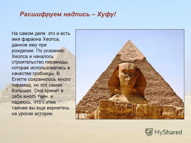 Расшифруем надпись – Хуфу! На самом деле это и есть имя фараона Хеопса, данное ему при рождении. По указанию Хеопса и началось строительство пирамиды, которая использовалась в качестве гробницы. В Египте сохранилось много пирамид, но это самая больша