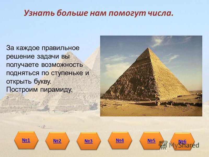 Узнать больше нам помогут числа. За каждое правильное решение задачи вы получаете возможность подняться по ступеньке и открыть букву. Построим пирамиду. 1 1 2 2 3 3 4 4 5 5 6 6