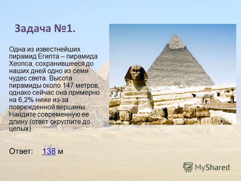 Задача 1. Одна из известнейших пирамид Египта – пирамида Хеопса, сохранившееся до наших дней одно из семи чудес света. Высота пирамиды около 147 метров, однако сейчас она примерно на 6,2% ниже из-за поврежденной вершины. Найдите современную ее длину