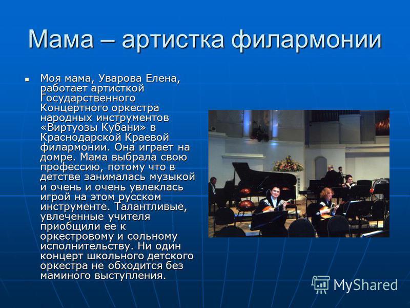 Мама – артистка филармонии Моя мама, Уварова Елена, работает артисткой Государственного Концертного оркестра народных инструментов «Виртуозы Кубани» в Краснодарской Краевой филармонии. Она играет на домре. Мама выбрала свою профессию, потому что в де