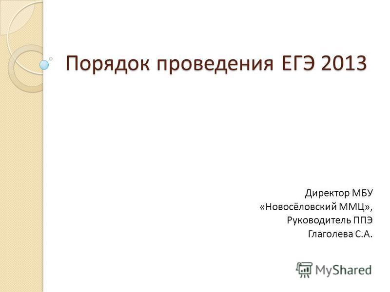 Порядок проведения ЕГЭ 2013 Директор МБУ «Новосёловский ММЦ», Руководитель ППЭ Глаголева С.А.