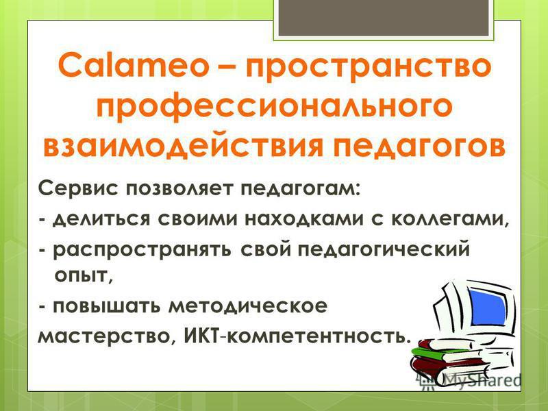 Calameo – пространство профессионального взаимодействия педагогов Сервис позволяет педагогам: - делиться своими находками с коллегами, - распространять свой педагогический опыт, - повышать методическое мастерство, ИКТ - компетентность.