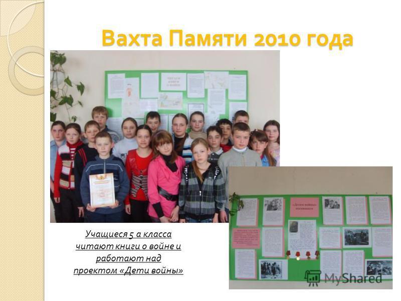 Вахта Памяти 2010 года Учащиеся 5 а класса читают книги о войне и работают над проектом «Дети войны»