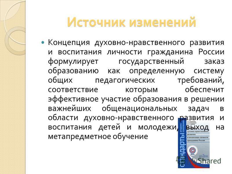 Источник изменений Концепция духовно - нравственного развития и воспитания личности гражданина России формулирует государственный заказ образованию как определенную систему общих педагогических требований, соответствие которым обеспечит эффективное у