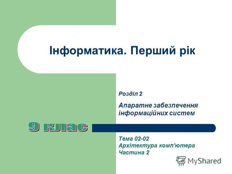 Інформатика. Перший рік Тема 02-02 Архітектура комп'ютера Частина 2 Розділ 2 Апаратне забезпечення інформаційних систем