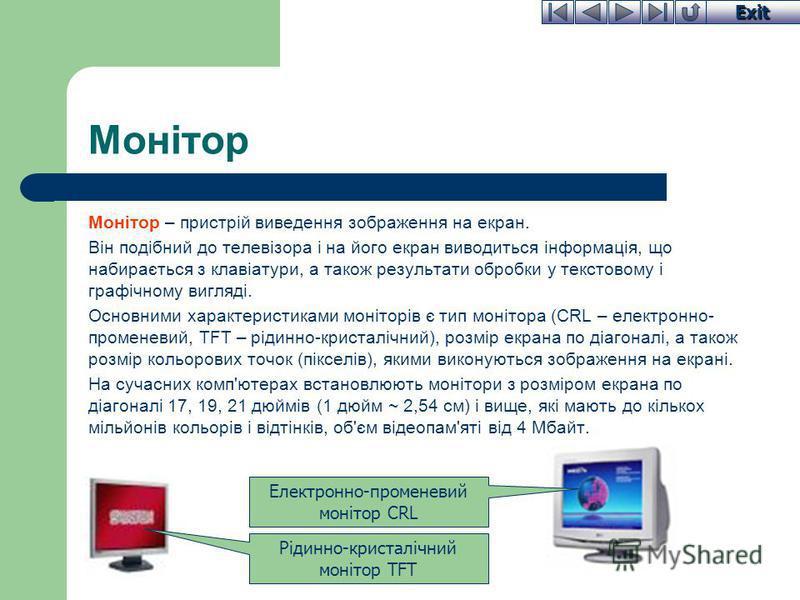 Exit Монітор Монітор – пристрій виведення зображення на екран. Він подібний до телевізора і на його екран виводиться інформація, що набирається з клавіатури, а також результати обробки у текстовому і графічному вигляді. Основними характеристиками мон