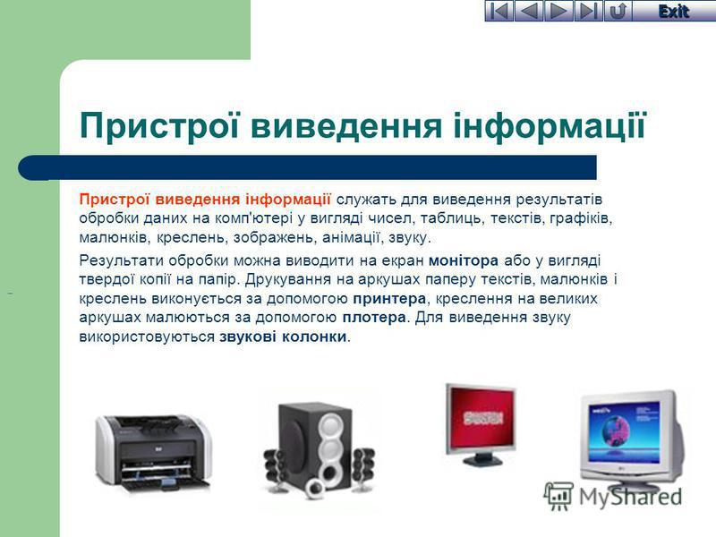 Exit Пристрої виведення інформації Пристрої виведення інформації служать для виведення результатів обробки даних на комп'ютері у вигляді чисел, таблиць, текстів, графіків, малюнків, креслень, зображень, анімації, звуку. Результати обробки можна вивод