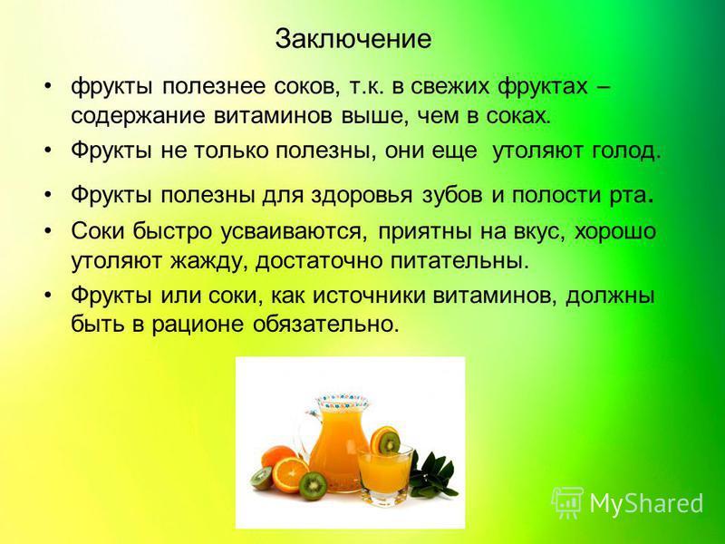 Заключение фрукты полезнее соков, т.к. в свежих фруктах – содержание витаминов выше, чем в соках. Фрукты не только полезны, они еще утоляют голод. Фрукты полезны для здоровья зубов и полости рта. Соки быстро усваиваются, приятны на вкус, хорошо утоля