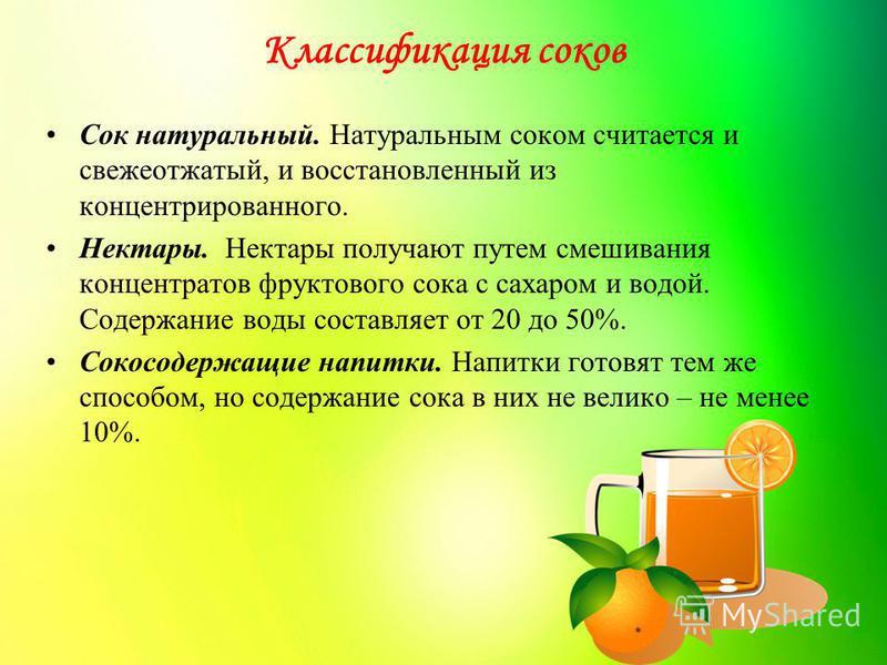 Классификация соков Сок натуральный. Натуральным соком считается и свежеотжатый, и восстановленный из концентрированного. Нектары. Нектары получают путем смешивания концентратов фруктового сока с сахаром и водой. Содержание воды составляет от 20 до 5