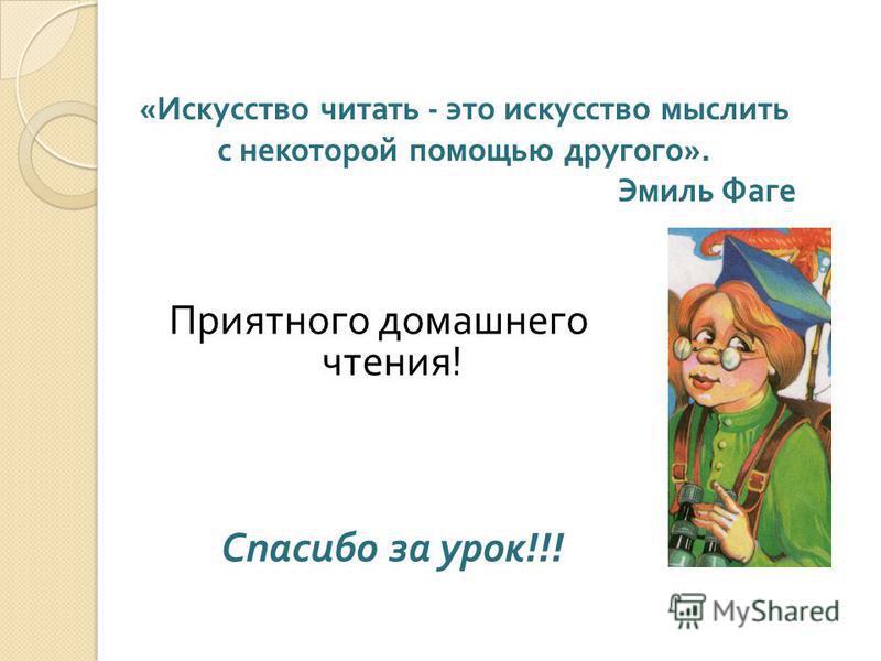 Приятного домашнего чтения ! Спасибо за урок !!! « Искусство читать - это искусство мыслить с некоторой помощью другого ». Эмиль Фаге