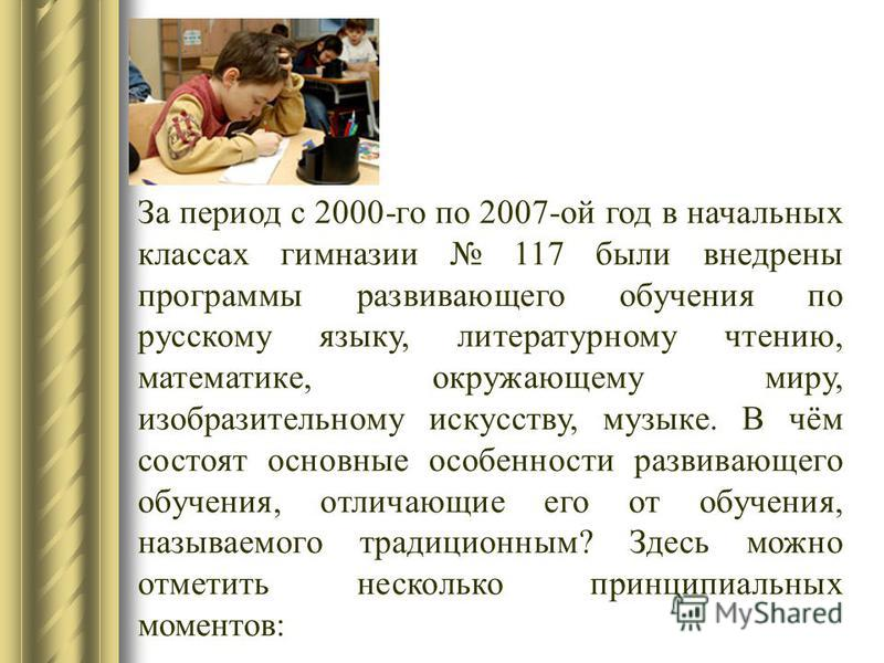 За период с 2000-го по 2007-ой год в начальных классах гимназии 117 были внедрены программы развивающего обучения по русскому языку, литературному чтению, математике, окружающему миру, изобразительному искусству, музыке. В чём состоят основные особен