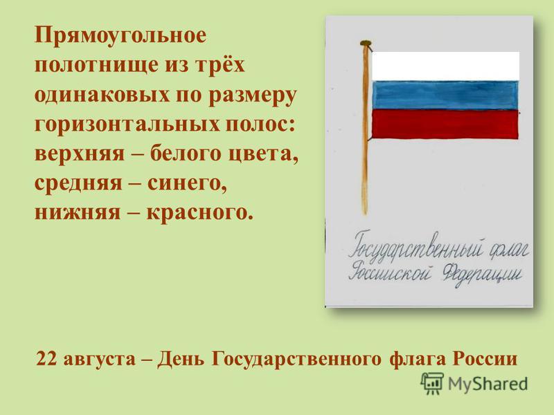 Прямоугольное полотнище из трёх одинаковых по размеру горизонтальных полос: верхняя – белого цвета, средняя – синего, нижняя – красного. 22 августа – День Государственного флага России