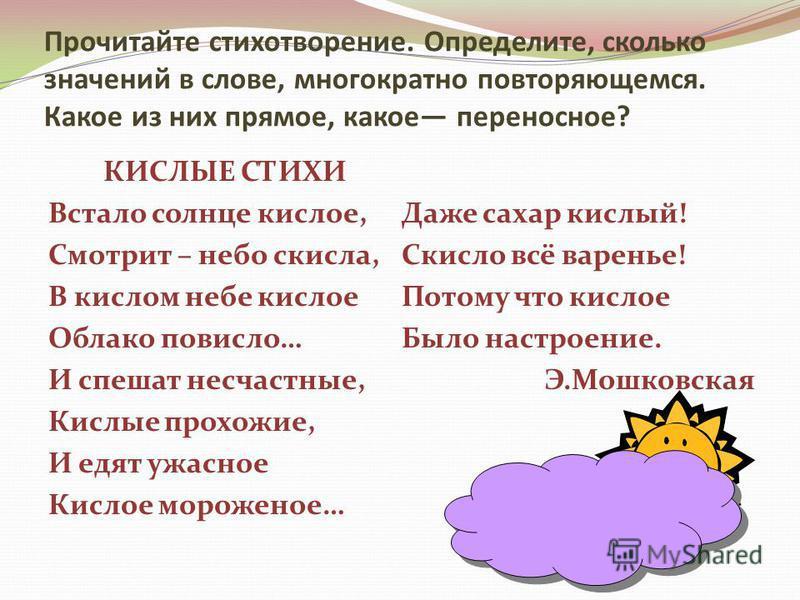 Прочитайте стихотворение. Определите, сколько значений в слове, многократно повторяющемся. Какое из них прямое, какое переносное? КИСЛЫЕ СТИХИ Встало солнце кислое, Смотрит – небо скисла, В кислом небе кислое Облако повисло… И спешат несчастные, Кисл