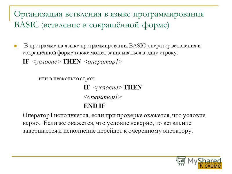 Организация ветвления в языке программирования BASIC (ветвление в сокращённой форме) В программе на языке программирования BASIC оператор ветвления в сокращённой форме также может записываться в одну строку: IF THEN или в несколько строк: IF THEN END
