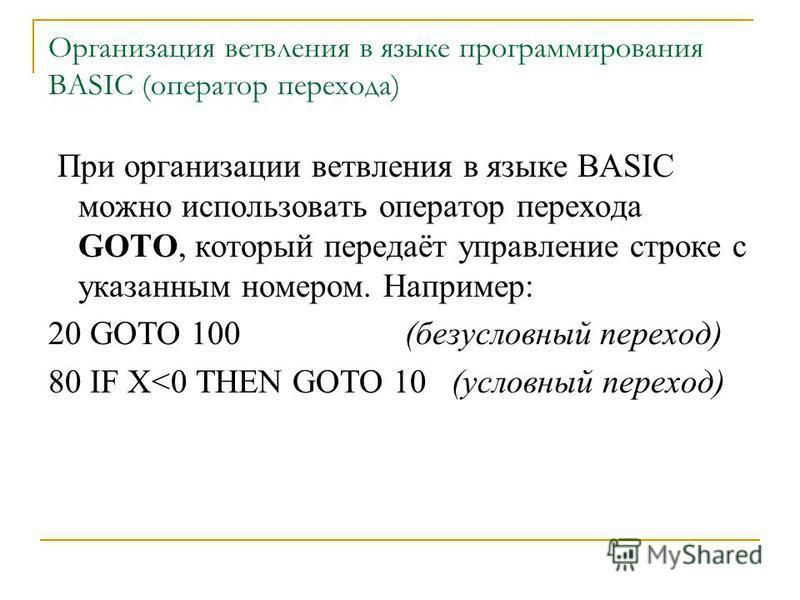 Организация ветвления в языке программирования BASIC (оператор перехода) При организации ветвления в языке BASIC можно использовать оператор перехода GOTO, который передаёт управление строке с указанным номером. Например: 20 GOTO 100 (безусловный пер
