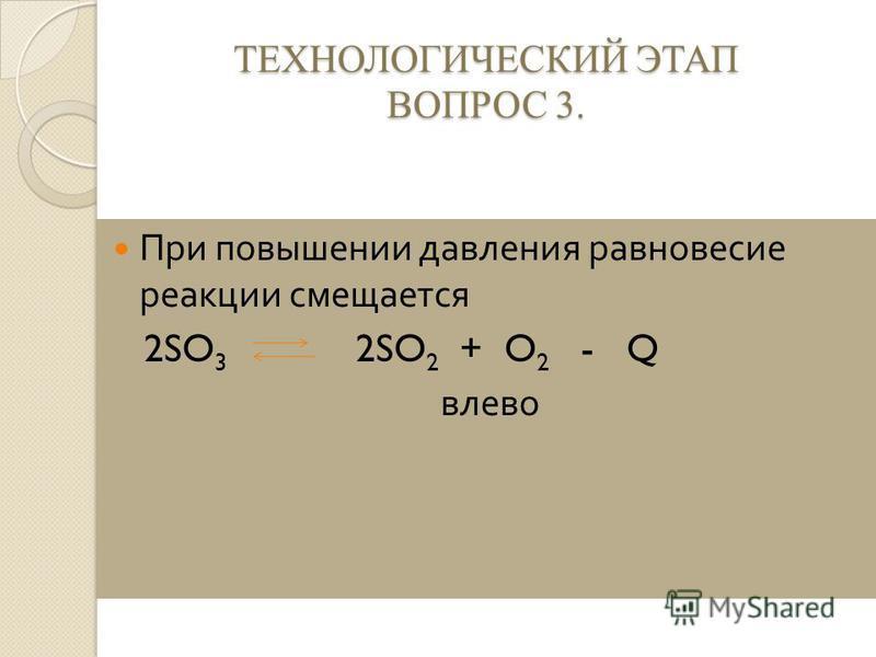ТЕХНОЛОГИЧЕСКИЙ ЭТАП ВОПРОС 3. При повышении давления равновесие реакции смещается 2SO 3 2SO 2 + O 2 - Q влево