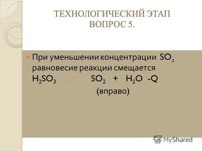 ТЕХНОЛОГИЧЕСКИЙ ЭТАП ВОПРОС 5. При уменьшении концентрации SO 2 равновесие реакции смещается H 2 SO 3 SO 2 + H 2 O -Q ( вправо )