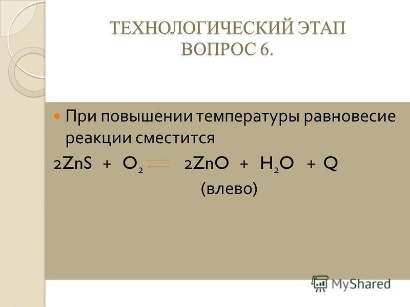 ТЕХНОЛОГИЧЕСКИЙ ЭТАП ВОПРОС 6. При повышении температуры равновесие реакции сместится 2ZnS + O 2 2ZnO + H 2 O + Q ( влево )
