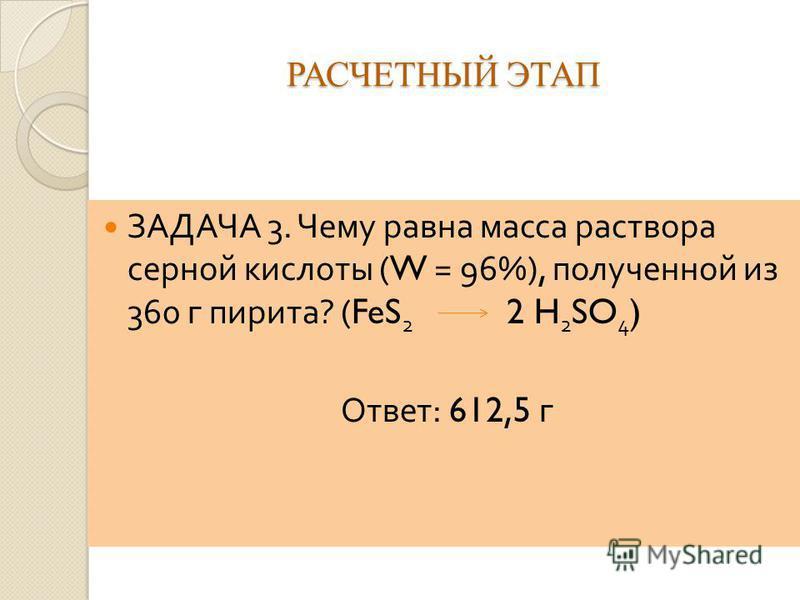 РАСЧЕТНЫЙ ЭТАП ЗАДАЧА 3. Чему равна масса раствора серной кислоты (W = 96%), полученной из 360 г пирита ? (FeS 2 2 H 2 SO 4 ) Ответ : 612,5 г