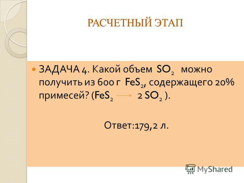 РАСЧЕТНЫЙ ЭТАП ЗАДАЧА 4. Какой объем SO 2 можно получить из 600 г FeS 2, содержащего 20% примесей ? (FeS 2 2 SO 2 ). Ответ :179,2 л.