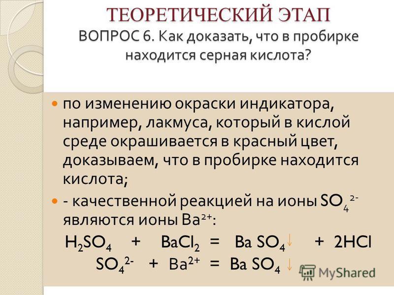 ТЕОРЕТИЧЕСКИЙ ЭТАП ВОПРОС 6. Как доказать, что в пробирке находится серная кислота ? ТЕОРЕТИЧЕСКИЙ ЭТАП ВОПРОС 6. Как доказать, что в пробирке находится серная кислота ? по изменению окраски индикатора, например, лакмуса, который в кислой среде окраш