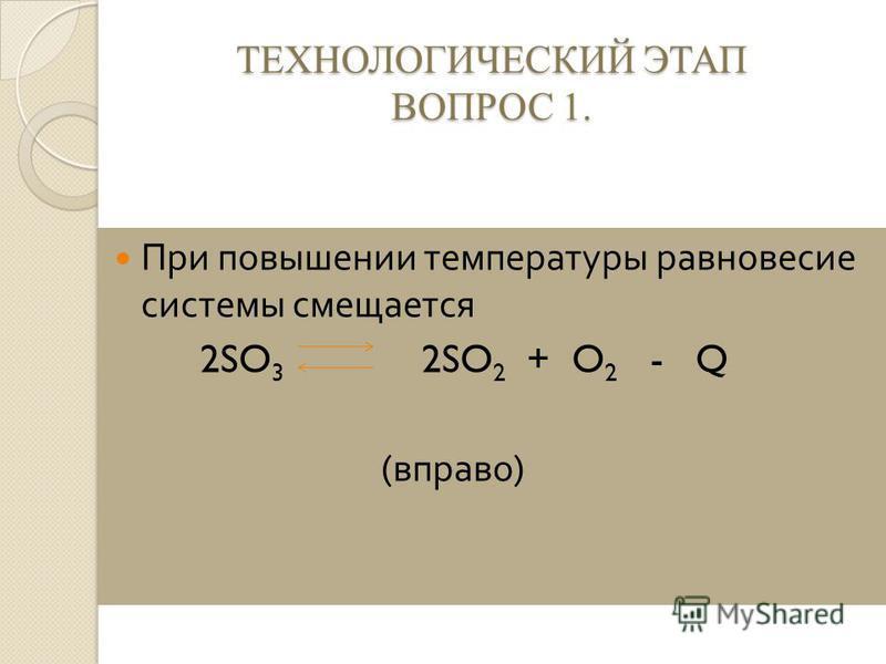 ТЕХНОЛОГИЧЕСКИЙ ЭТАП ВОПРОС 1. При повышении температуры равновесие системы смещается 2SO 3 2SO 2 + O 2 - Q ( вправо )