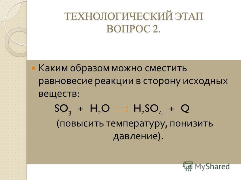 ТЕХНОЛОГИЧЕСКИЙ ЭТАП ВОПРОС 2. Каким образом можно сместить равновесие реакции в сторону исходных веществ : SO 3 + H 2 O H 2 SO 4 + Q ( повысить температуру, понизить давление ).