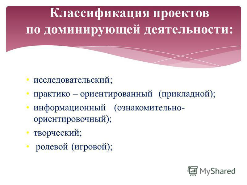 исследовательский; практико – ориентированный (прикладной); информационный (ознакомительно- ориентировочный); творческий; ролевой (игровой); Классификация проектов по доминирующей деятельности: