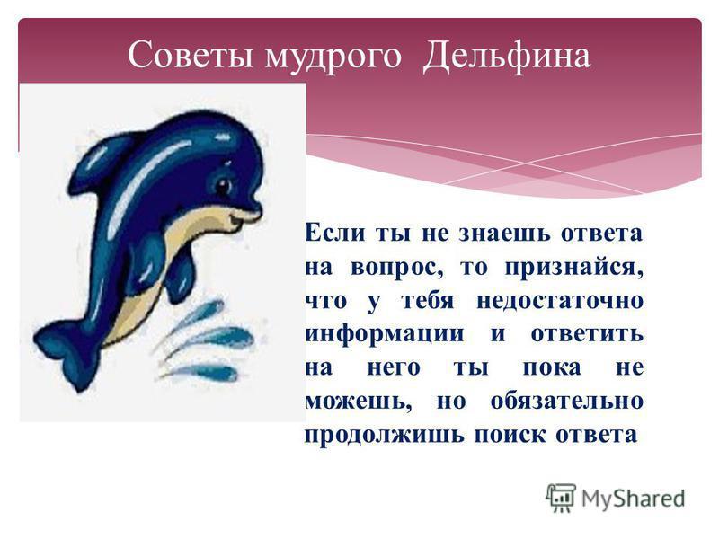 Советы мудрого Дельфина Если ты не знаешь ответа на вопрос, то признайся, что у тебя недостаточно информации и ответить на него ты пока не можешь, но обязательно продолжишь поиск ответа