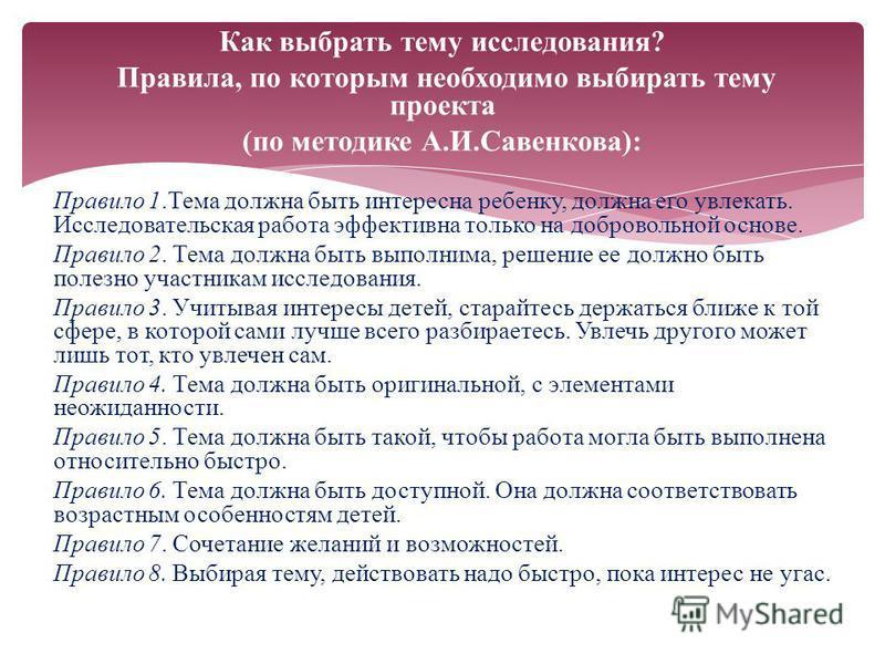 Как выбрать тему исследования? Правила, по которым необходимо выбирать тему проекта (по методике А.И.Савенкова): Правило 1. Тема должна быть интересна ребенку, должна его увлекать. Исследовательская работа эффективна только на добровольной основе. Пр