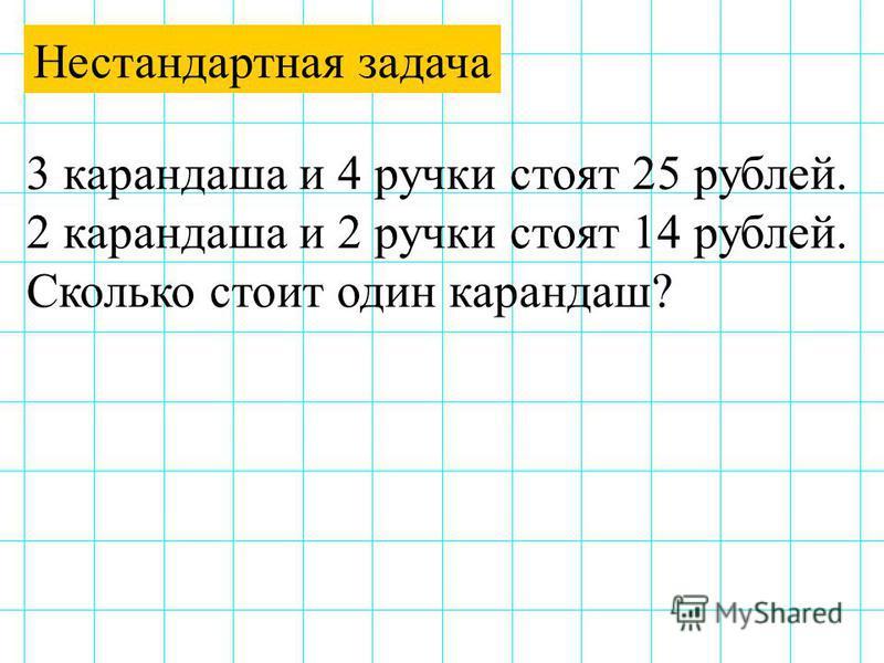 Нестандартная задача 3 карандаша и 4 ручки стоят 25 рублей. 2 карандаша и 2 ручки стоят 14 рублей. Сколько стоит один карандаш?