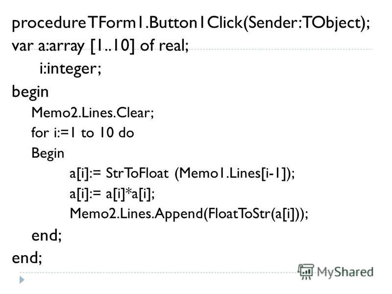 procedure TForm1.Button1Click(Sender: TObject); var a:array [1..10] of real; i:integer; begin Memo2.Lines.Clear; for i:=1 to 10 do Begin a[i]:= StrToFloat (Memo1.Lines[i-1]); a[i]:= a[i]*a[i]; Memo2.Lines.Append(FloatToStr(a[i])); end;