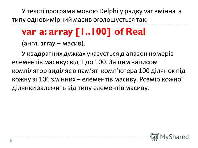 У тексті програми мовою Delphi у рядку var змінна a типу одновимірний масив оголошується так : var a: array [1..100] of Real ( англ. array – масив ). У квадратних дужках указується діапазон номерів елементів масиву : від 1 до 100. За цим записом комп