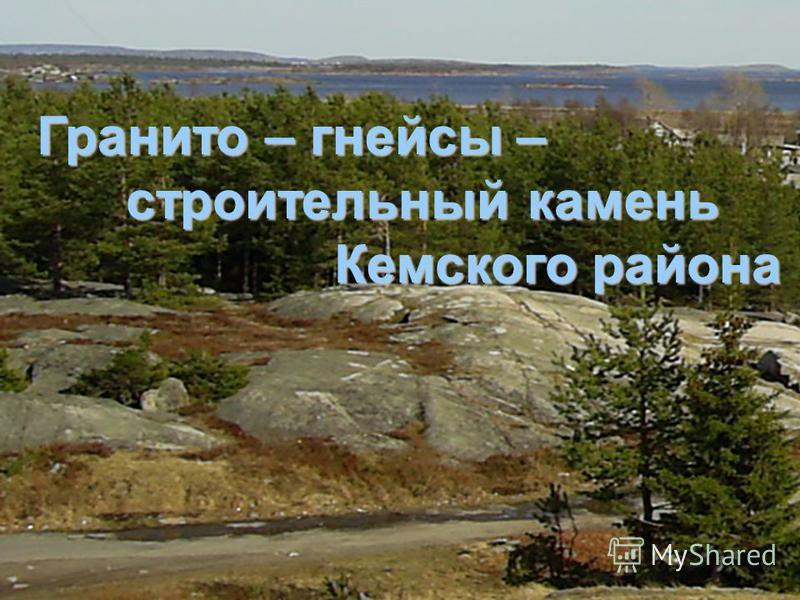 Гранито – гнейсы – строительный камень строительный камень Кемского района Кемского района