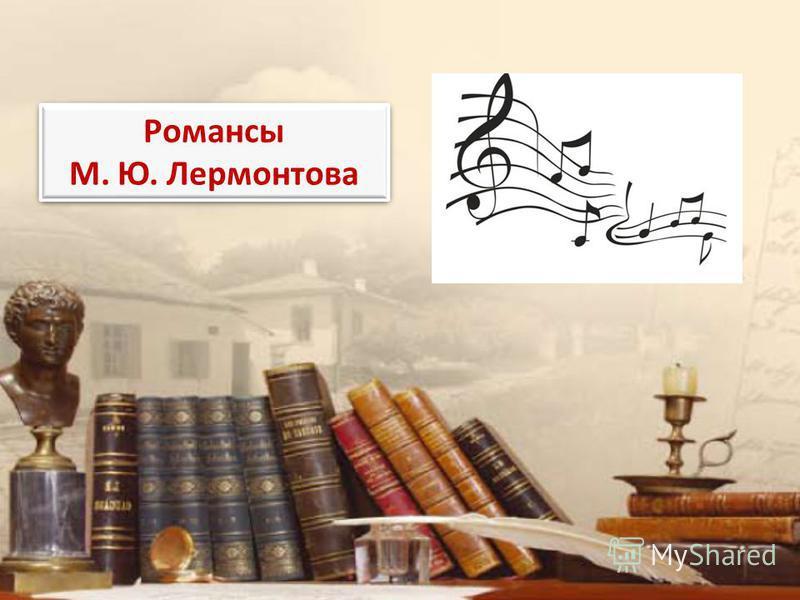 Романсы М. Ю. Лермонтова Романсы М. Ю. Лермонтова