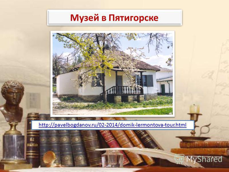 http://pavelbogdanov.ru/02-2014/domik-lermontova-tour.html Музей в Пятигорске