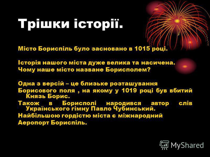 Трішки історії. Місто Бориспіль було засновано в 1015 році. Історія нашого міста дуже велика та насичена. Чому наше місто назване Борисполем? Одна з версій – це близьке розташування Борисового поля, на якому у 1019 році був вбитий Князь Борис. Також