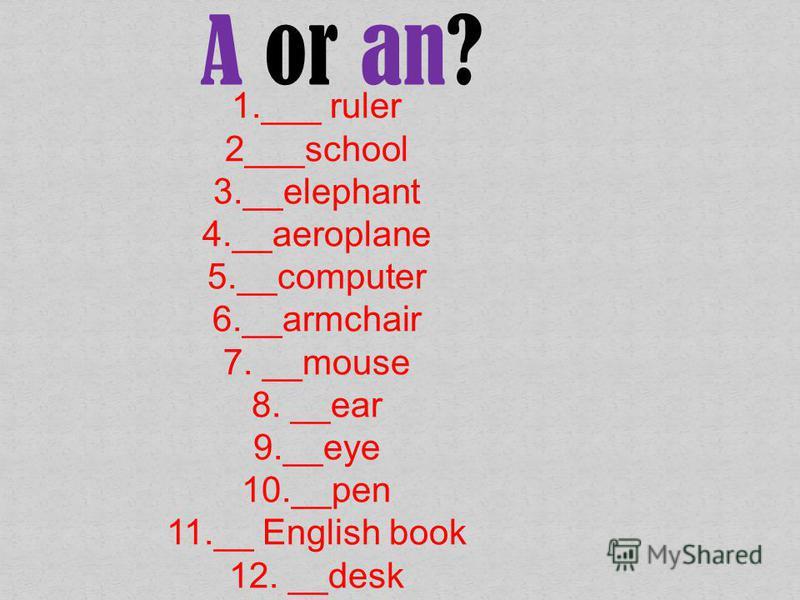 1.___ ruler 2___school 3.__elephant 4.__aeroplane 5.__computer 6.__armchair 7. __mouse 8. __ear 9.__eye 10.__pen 11.__ English book 12. __desk A or an?