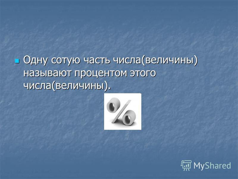 Одну сотую часть числа(величины) называют процентом этого числа(величины). Одну сотую часть числа(величины) называют процентом этого числа(величины).