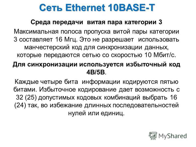 Сеть Ethernet 10BASE-Т Среда передачи витая пара категории 3 Максимальная полоса пропуска витой пары категории 3 составляет 16 Мгц. Это не разрешает использовать манчестерский код для синхронизации данных, которые передаются сетью со скоростью 10 Мби