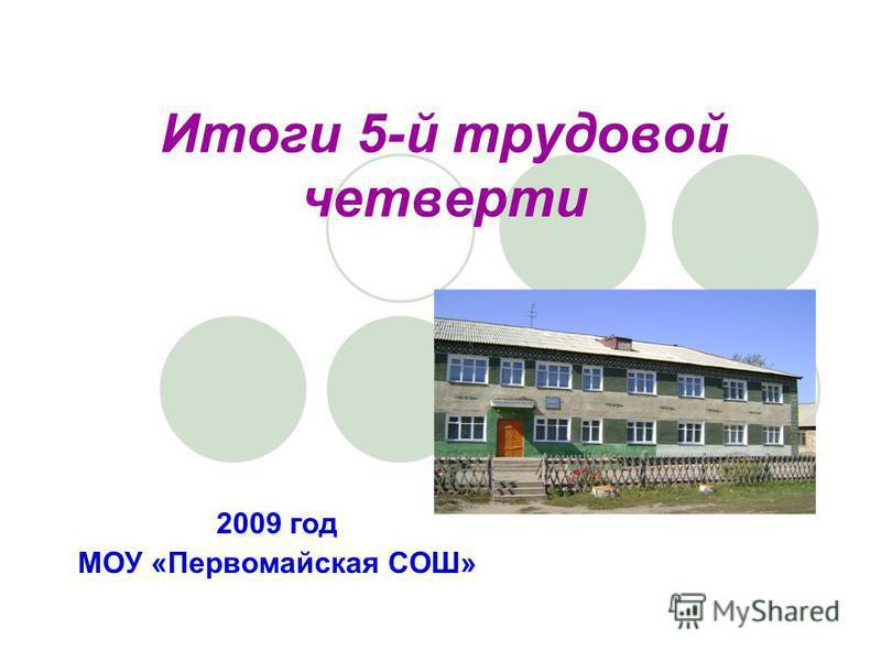 2009 год МОУ «Первомайская СОШ» Итоги 5-й трудовой четверти