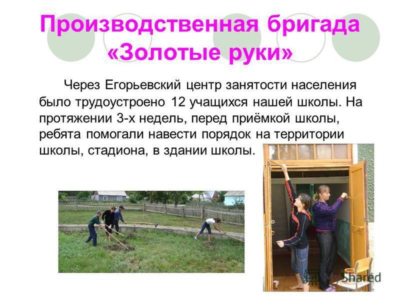 Производственная бригада «Золотые руки» Через Егорьевский центр занятости населения было трудоустроено 12 учащихся нашей школы. На протяжении 3-х недель, перед приёмкой школы, ребята помогали навести порядок на территории школы, стадиона, в здании шк