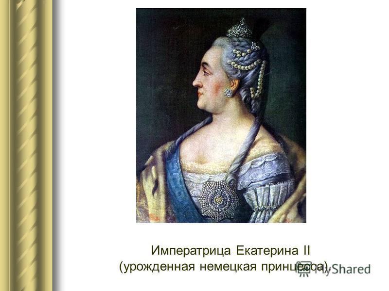 Императрица Екатерина II (урожденная немецкая принцесса).