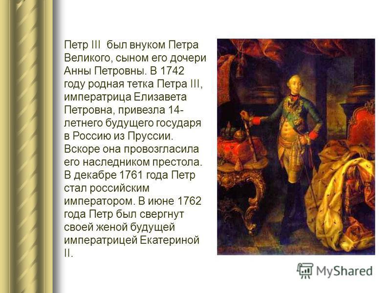 Петр III был внуком Петра Великого, сыном его дочери Анны Петровны. В 1742 году родная тетка Петра III, императрица Елизавета Петровна, привезла 14- летнего будущего государя в Россию из Пруссии. Вскоре она провозгласила его наследником престола. В д