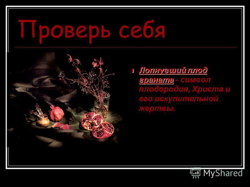 Проверь себя Лопнувший плод граната Лопнувший плод граната - символ плодородия, Христа и его искупительной жертвы.